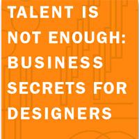 Talent is Not Enough: Business Secrets for Designers